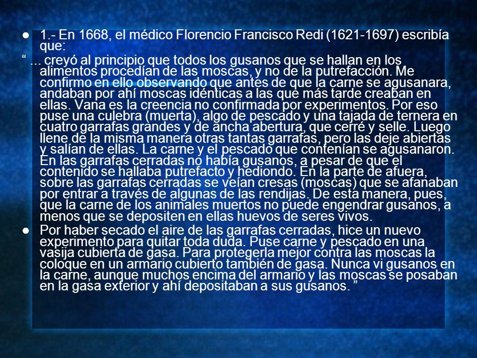 1.- En 1668, el médico Florencio Francisco Redi (1621-1697) escribía que:... creyó al principio que todos los gusanos que se hallan en los alimentos p