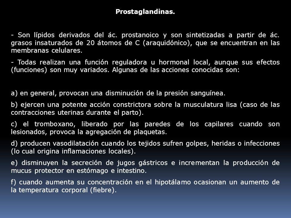 Prostaglandinas. - Son lípidos derivados del ác. prostanoico y son sintetizadas a partir de ác. grasos insaturados de 20 átomos de C (araquidónico), q