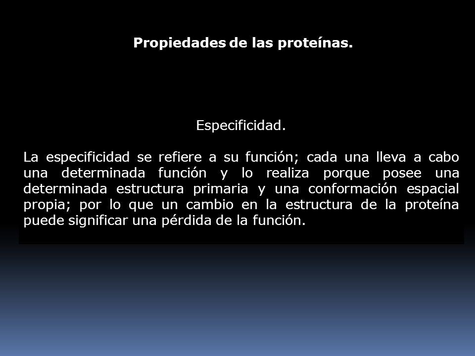 Propiedades de las proteínas. Especificidad. La especificidad se refiere a su función; cada una lleva a cabo una determinada función y lo realiza porq