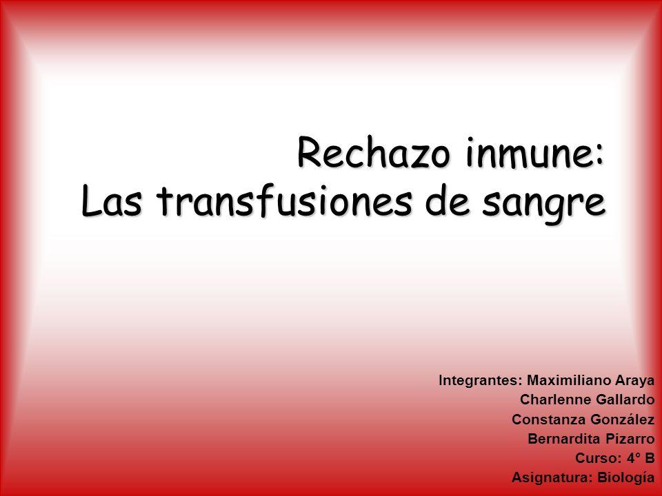 Rechazo inmune: Las transfusiones de sangre Integrantes: Maximiliano Araya Charlenne Gallardo Constanza González Bernardita Pizarro Curso: 4° B Asigna