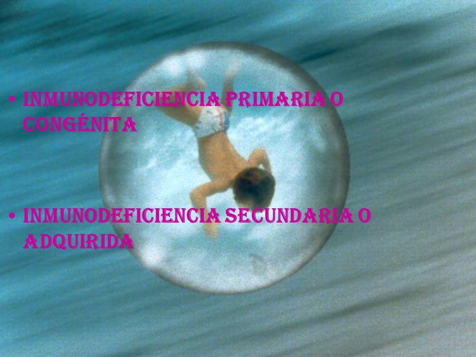 Inmunodeficiencia primaria o congénita Inmunodeficiencia secundaria o adquirida