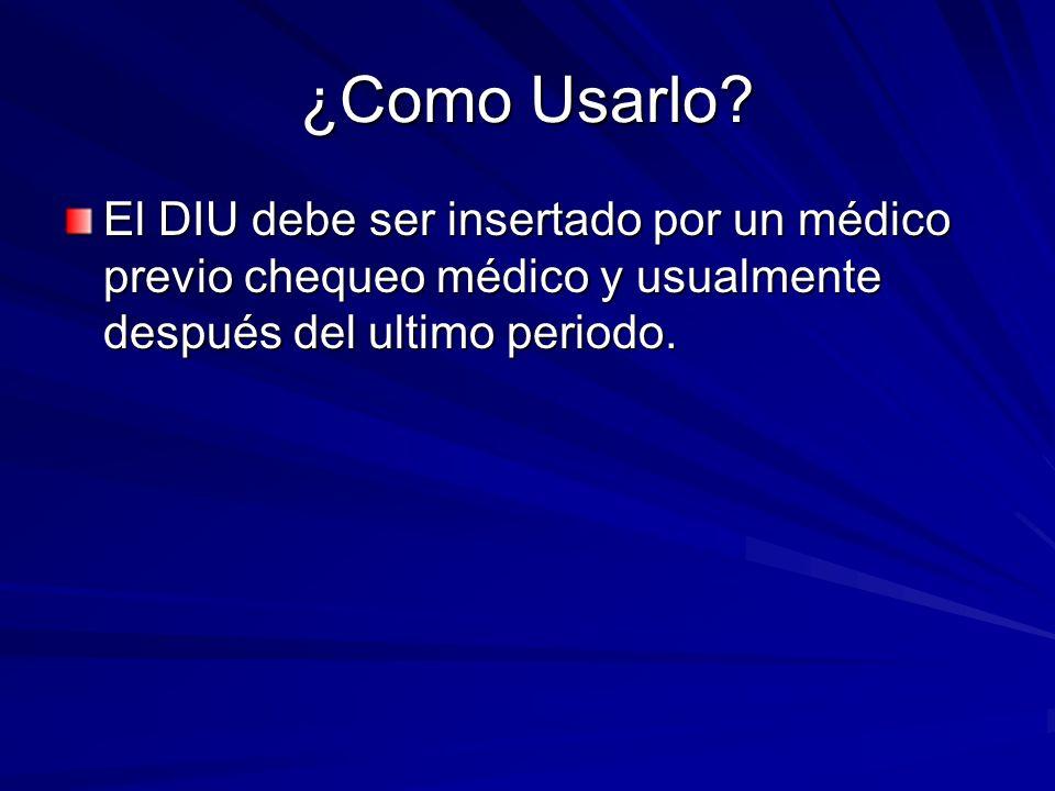 ¿Como Usarlo? El DIU debe ser insertado por un médico previo chequeo médico y usualmente después del ultimo periodo. El DIU debe ser insertado por un