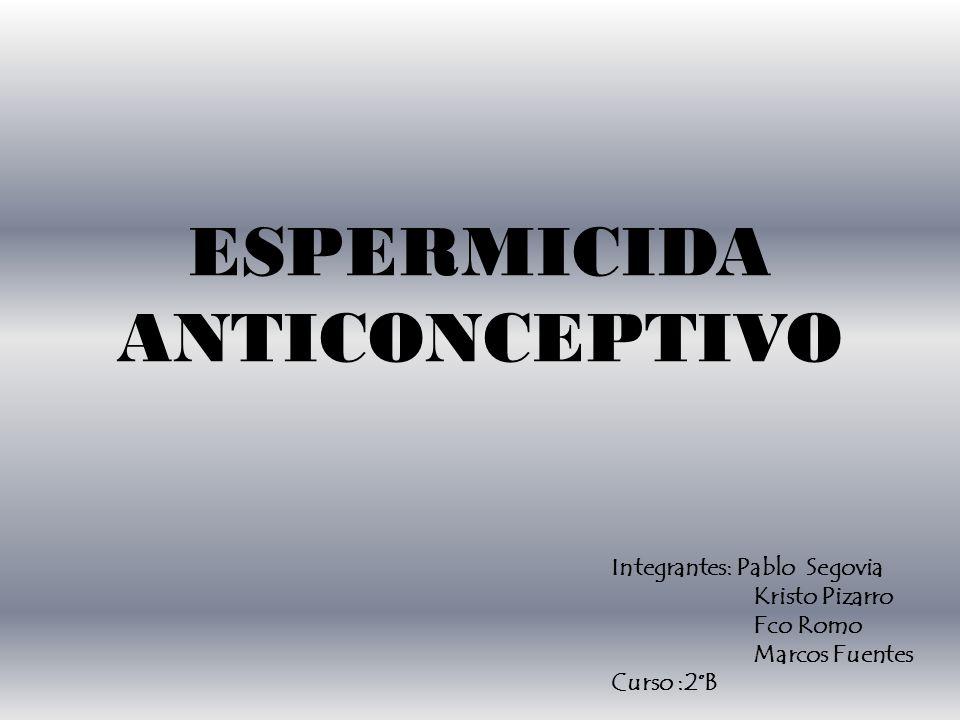ESPERMICIDA ANTICONCEPTIVO Integrantes: Pablo Segovia Kristo Pizarro Fco Romo Marcos Fuentes Curso :2°B