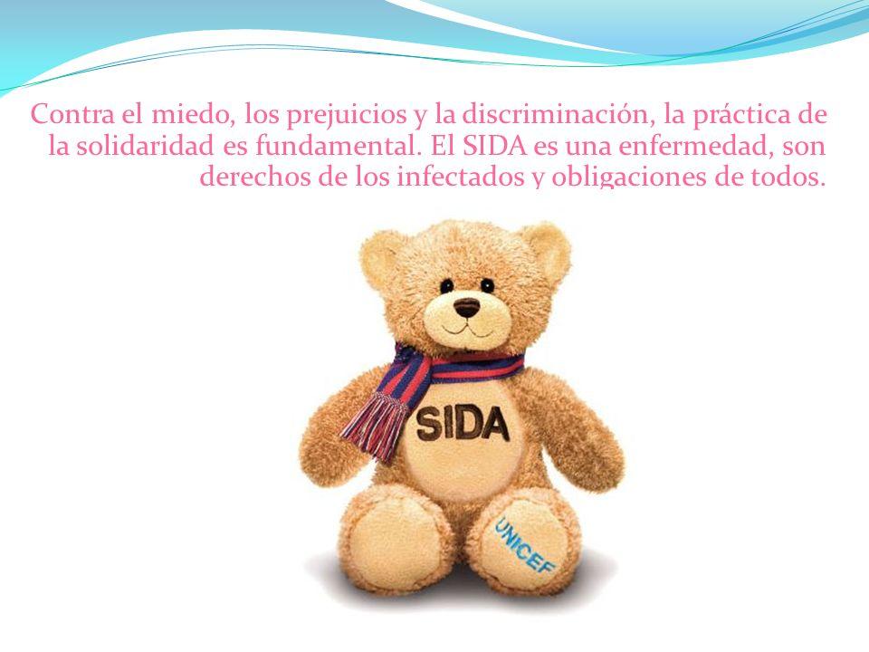 Contra el miedo, los prejuicios y la discriminación, la práctica de la solidaridad es fundamental. El SIDA es una enfermedad, son derechos de los infe