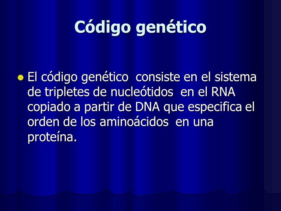Código genético El código genético consiste en el sistema de tripletes de nucleótidos en el RNA copiado a partir de DNA que especifica el orden de los