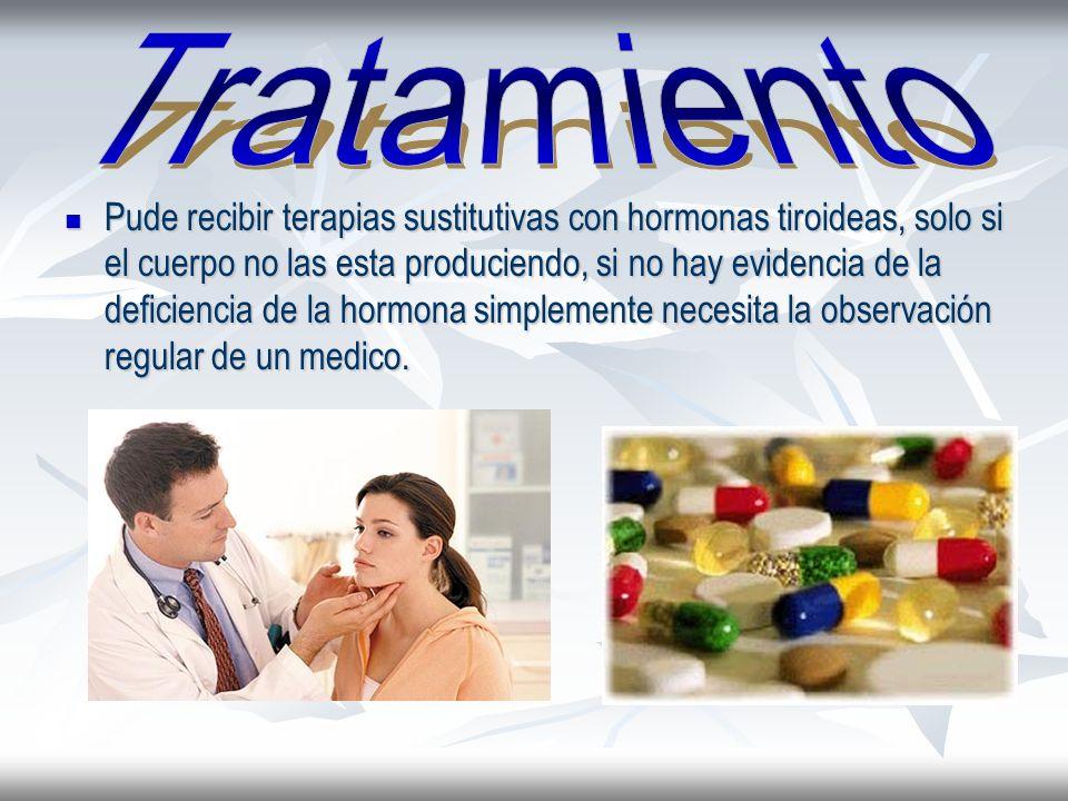 Pude recibir terapias sustitutivas con hormonas tiroideas, solo si el cuerpo no las esta produciendo, si no hay evidencia de la deficiencia de la horm