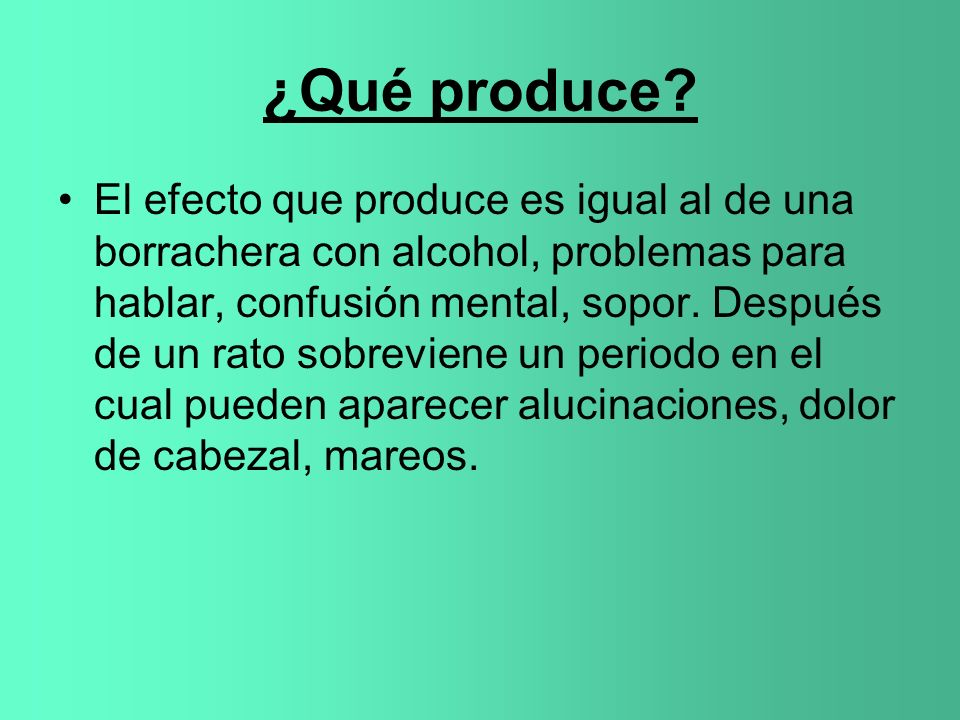 ¿Qué produce? El efecto que produce es igual al de una borrachera con alcohol, problemas para hablar, confusión mental, sopor. Después de un rato sobr
