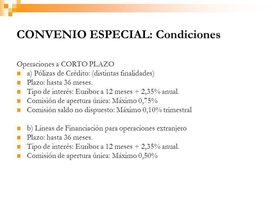 CONVENIO ESPECIAL: Condiciones Operaciones a CORTO PLAZO a) Pólizas de Crédito: (distintas finalidades) Plazo: hasta 36 meses.
