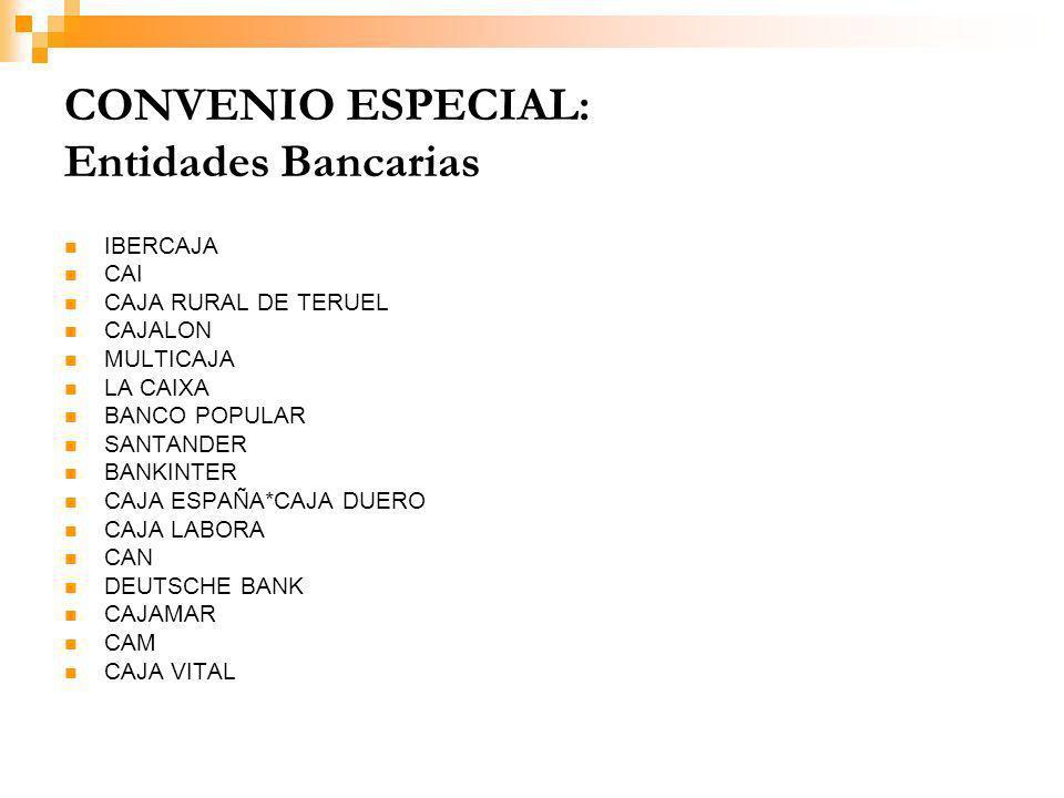 CONVENIO ESPECIAL: Entidades Bancarias IBERCAJA CAI CAJA RURAL DE TERUEL CAJALON MULTICAJA LA CAIXA BANCO POPULAR SANTANDER BANKINTER CAJA ESPAÑA*CAJA DUERO CAJA LABORA CAN DEUTSCHE BANK CAJAMAR CAM CAJA VITAL