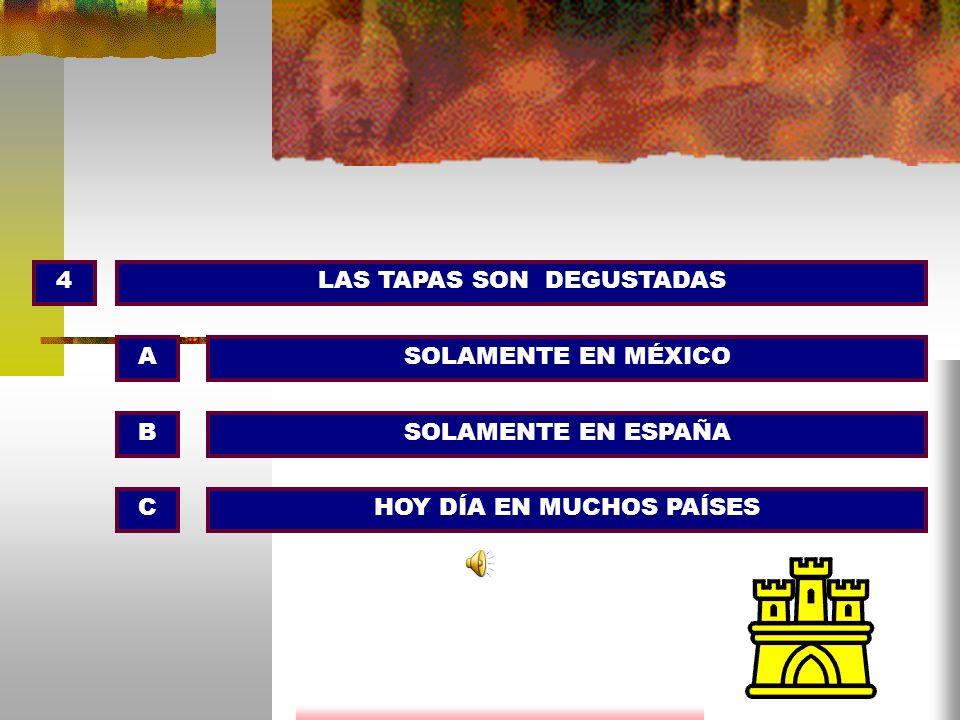 4LAS TAPAS SON DEGUSTADAS SOLAMENTE EN MÉXICO SOLAMENTE EN ESPAÑA HOY DÍA EN MUCHOS PAÍSES A B C
