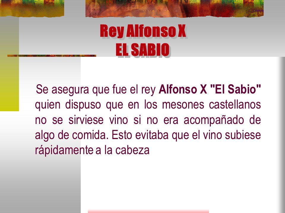 Rey Alfonso X EL SABIO Se asegura que fue el rey Alfonso X El Sabio quien dispuso que en los mesones castellanos no se sirviese vino si no era acompañado de algo de comida.