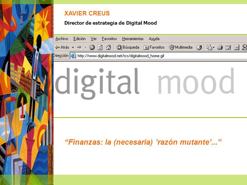 Finanzas: la (necesaria) razón mutante... XAVIER CREUS Director de estrategia de Digital Mood