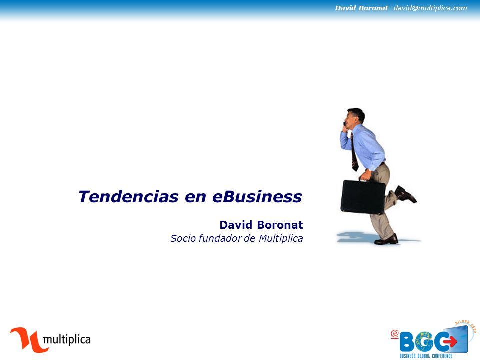 David Boronat david@multiplica.com Tendencias en eBusiness David Boronat Socio fundador de Multiplica
