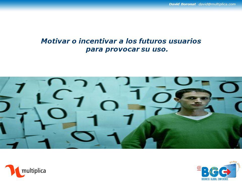 David Boronat david@multiplica.com Motivar o incentivar a los futuros usuarios para provocar su uso.