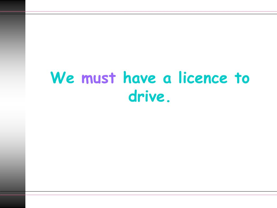We must have a licence to drive.