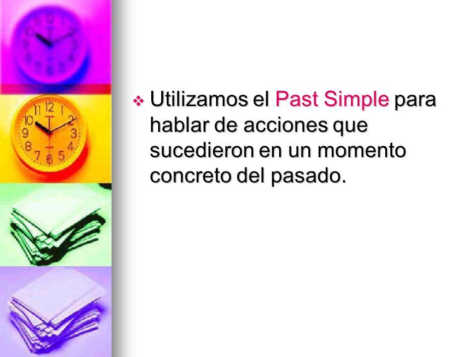 Utilizamos el Past Simple para hablar de acciones que sucedieron en un momento concreto del pasado. Utilizamos el Past Simple para hablar de acciones