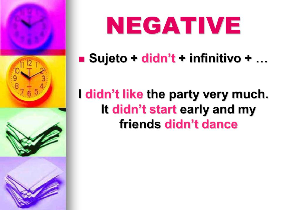 NEGATIVE Sujeto + didnt + infinitivo + … Sujeto + didnt + infinitivo + … I didnt like the party very much. It didnt start early and my friends didnt d