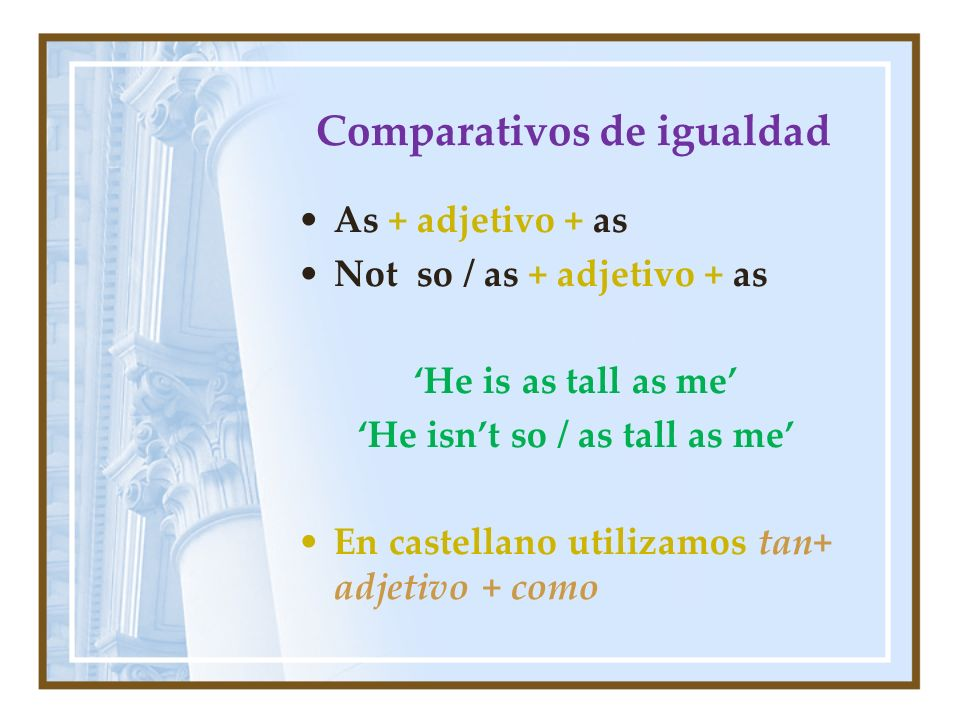 Comparativos de igualdad As + adjetivo + as Not so / as + adjetivo + as He is as tall as me He isnt so / as tall as me En castellano utilizamos tan+ a