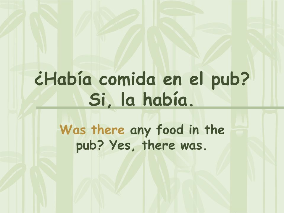 ¿Había comida en el pub? Si, la había. Was there any food in the pub? Yes, there was.