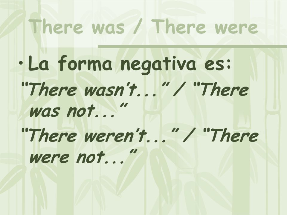 There was / There were La forma negativa es: There wasnt... / There was not... There werent... / There were not...