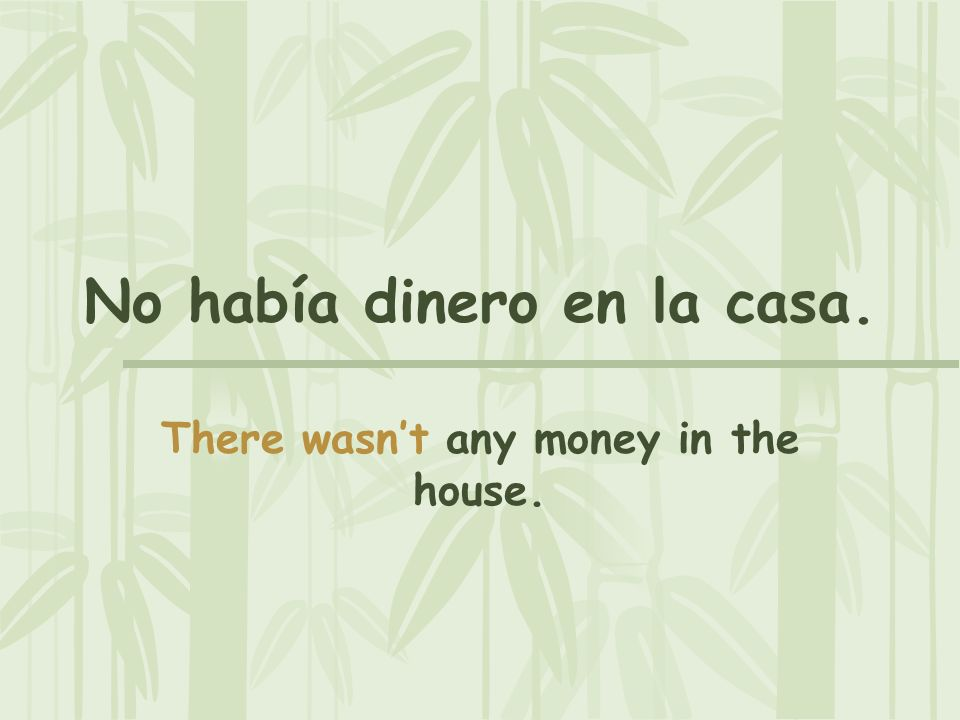 No había dinero en la casa. There wasnt any money in the house.