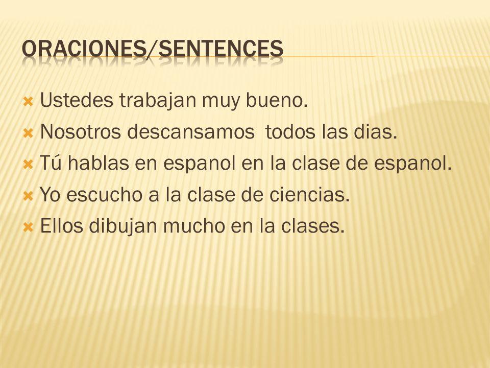 Ustedes trabajan muy bueno. Nosotros descansamos todos las dias. Tú hablas en espanol en la clase de espanol. Yo escucho a la clase de ciencias. Ellos