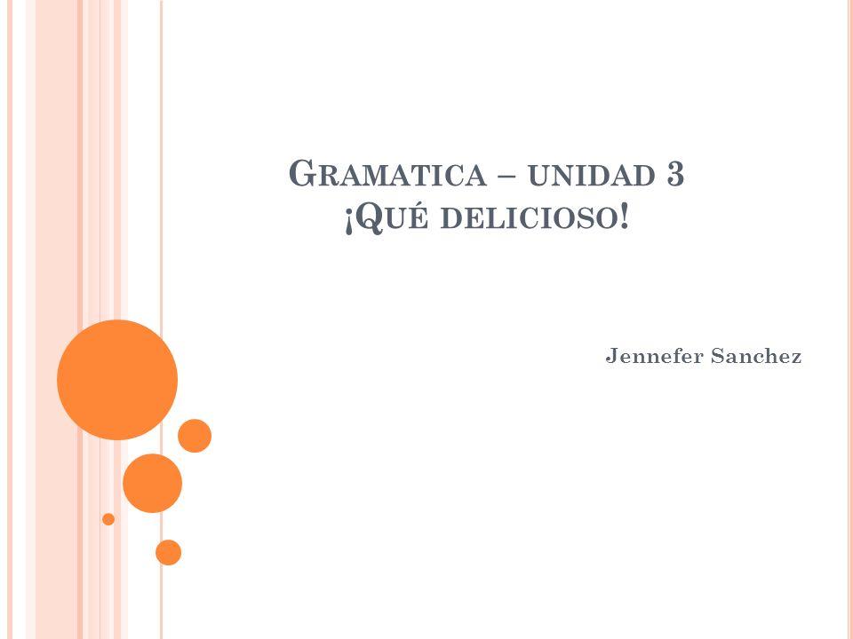 G RAMATICA – UNIDAD 3 ¡Q UÉ DELICIOSO ! Jennefer Sanchez