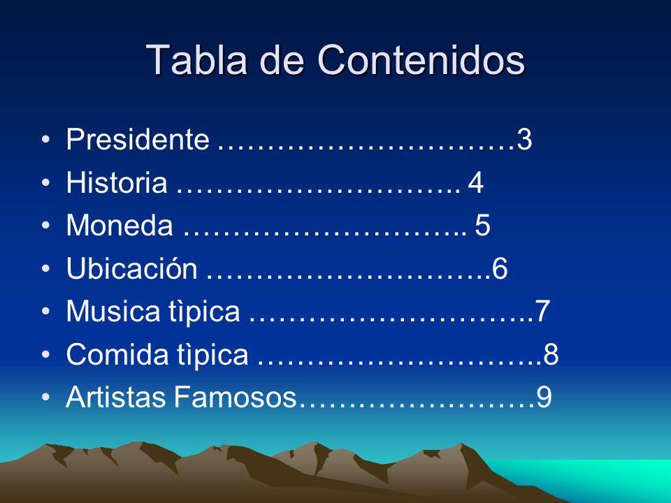 Tabla de Contenidos Presidente …………………………3 Historia ……………………….. 4 Moneda ……………………….. 5 Ubicación ………………………..6 Musica tìpica ………………………..7 Comida tìpica