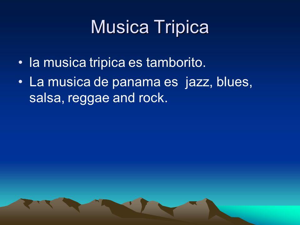 Musica Tripica la musica tripica es tamborito. La musica de panama es jazz, blues, salsa, reggae and rock.