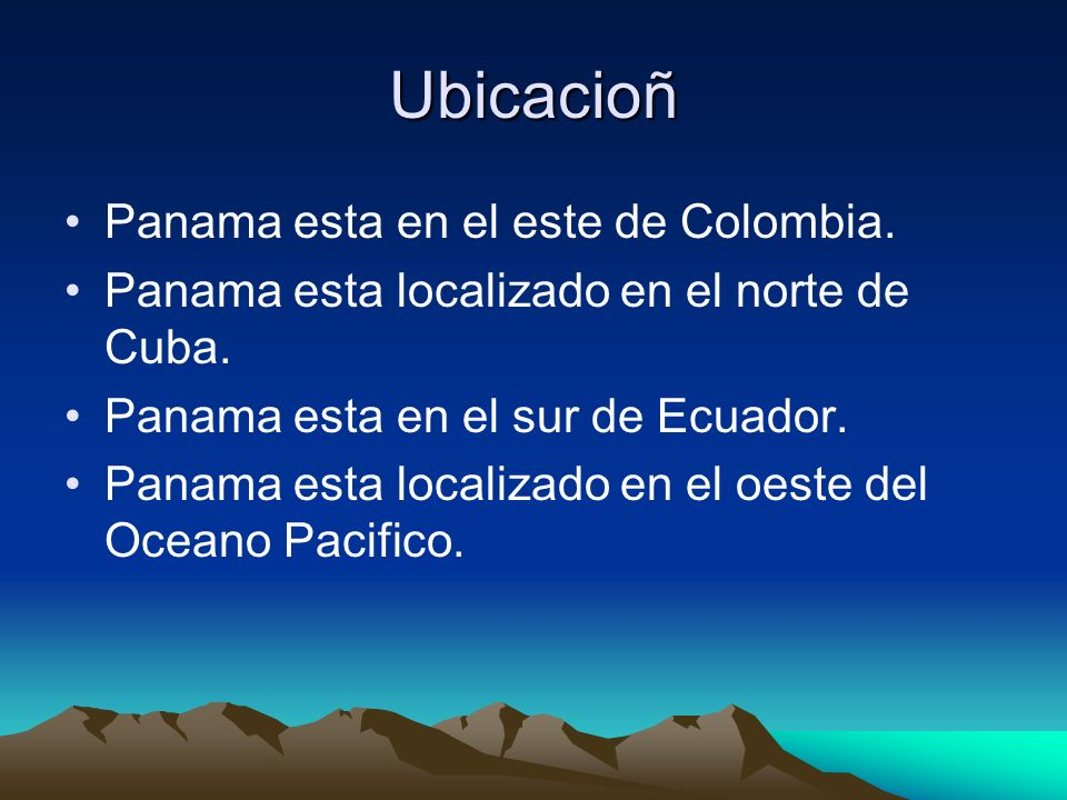 Ubicacioñ Panama esta en el este de Colombia. Panama esta localizado en el norte de Cuba. Panama esta en el sur de Ecuador. Panama esta localizado en