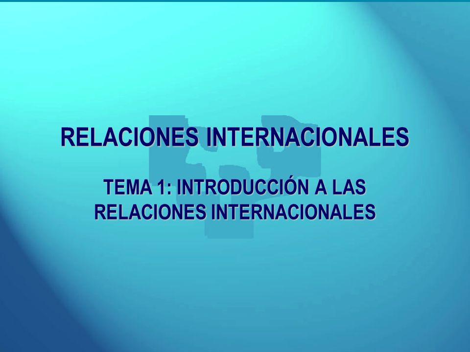 RELACIONES INTERNACIONALES TEMA 1: INTRODUCCIÓN A LAS RELACIONES INTERNACIONALES