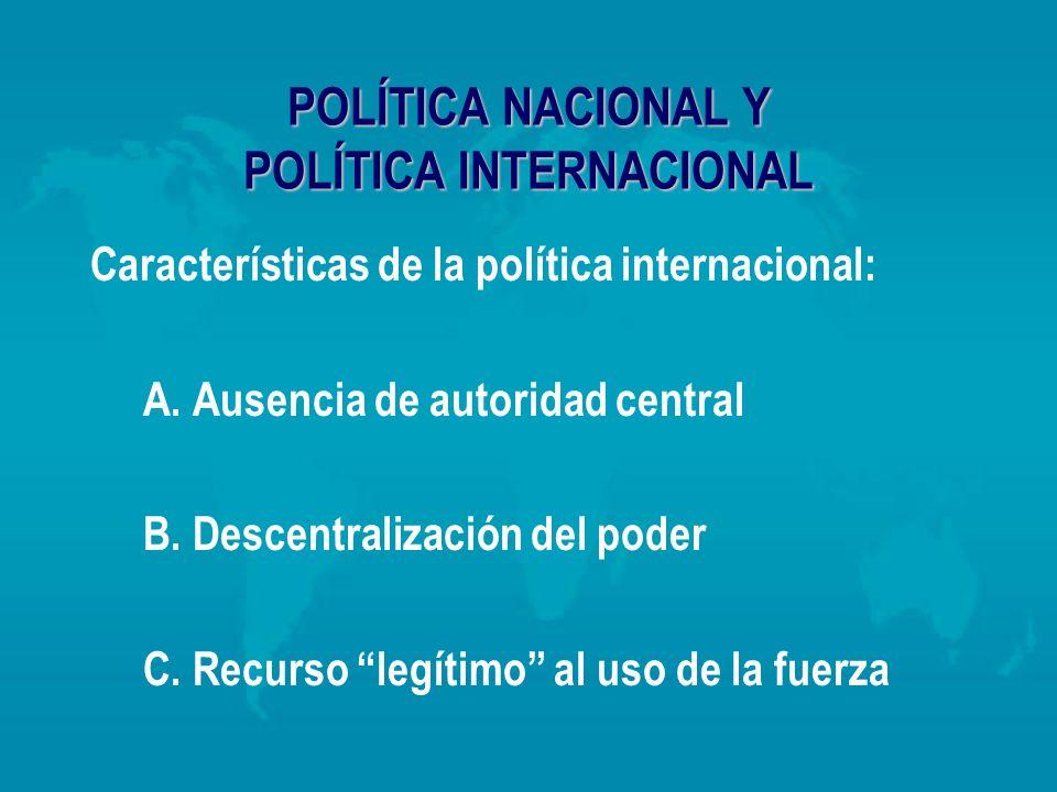 POLÍTICA NACIONAL Y POLÍTICA INTERNACIONAL Características de la política internacional: A. Ausencia de autoridad central B. Descentralización del pod