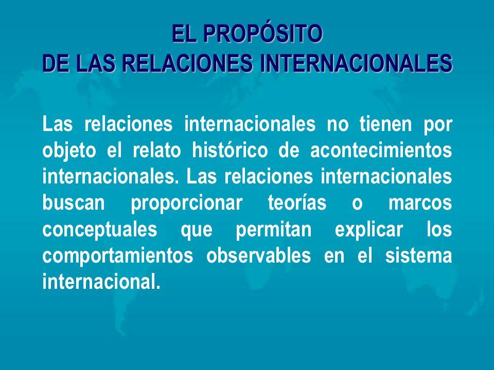 EL PROPÓSITO DE LAS RELACIONES INTERNACIONALES Las relaciones internacionales no tienen por objeto el relato histórico de acontecimientos internaciona
