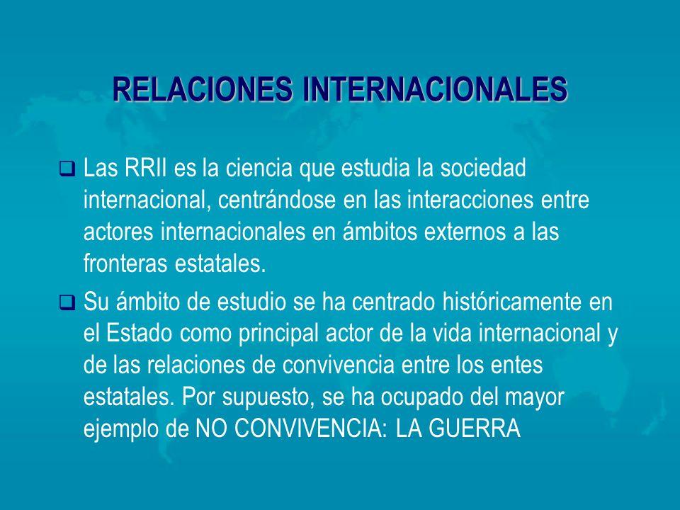 RELACIONES INTERNACIONALES Las RRII es la ciencia que estudia la sociedad internacional, centrándose en las interacciones entre actores internacionale