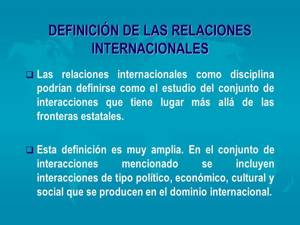 DEFINICIÓN DE LAS RELACIONES INTERNACIONALES Las relaciones internacionales como disciplina podrían definirse como el estudio del conjunto de interacc