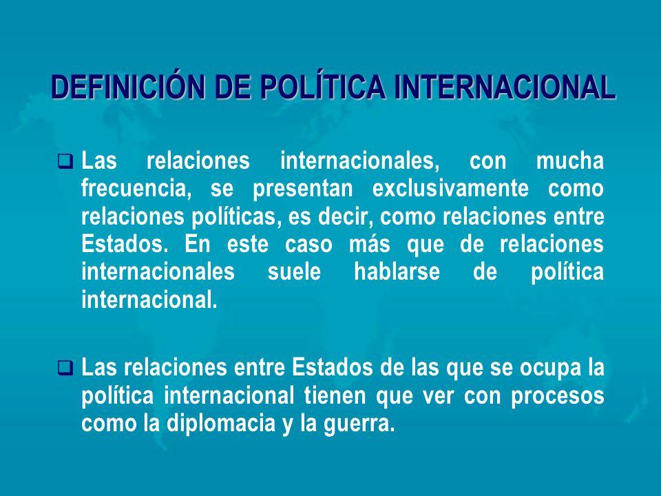 DEFINICIÓN DE POLÍTICA INTERNACIONAL Las relaciones internacionales, con mucha frecuencia, se presentan exclusivamente como relaciones políticas, es d