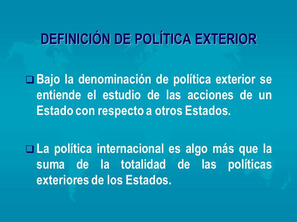 DEFINICIÓN DE POLÍTICA EXTERIOR Bajo la denominación de política exterior se entiende el estudio de las acciones de un Estado con respecto a otros Est