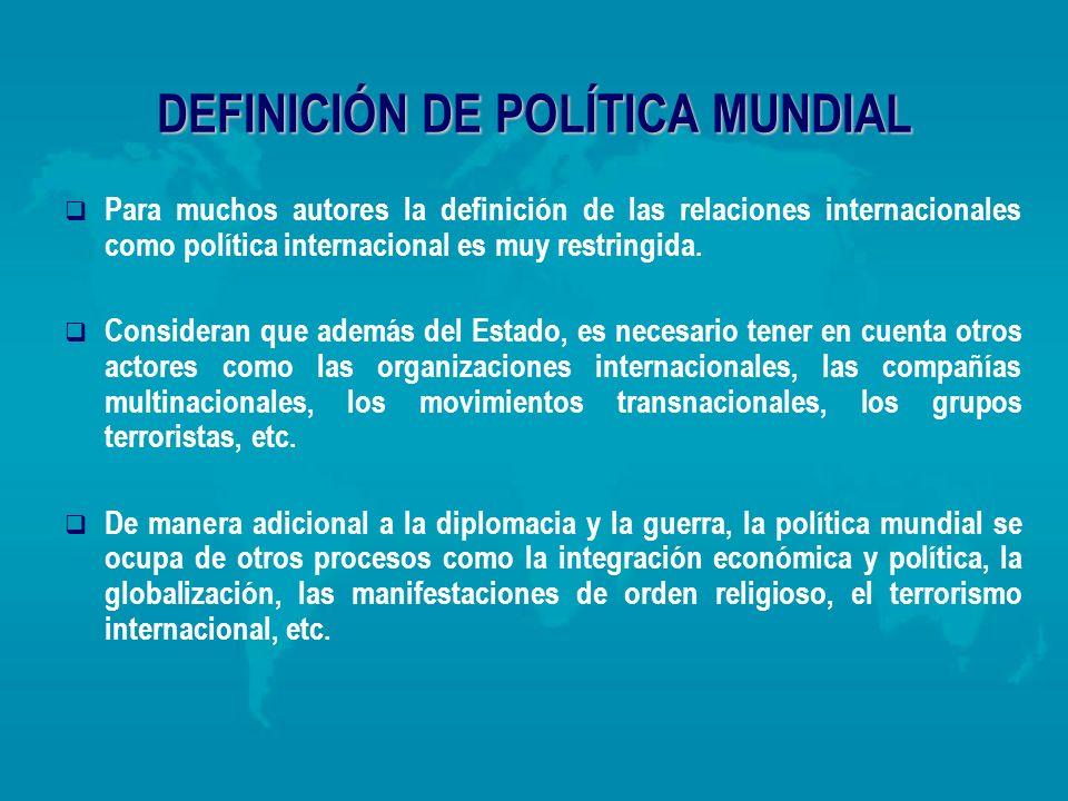 DEFINICIÓN DE POLÍTICA MUNDIAL Para muchos autores la definición de las relaciones internacionales como política internacional es muy restringida. Con