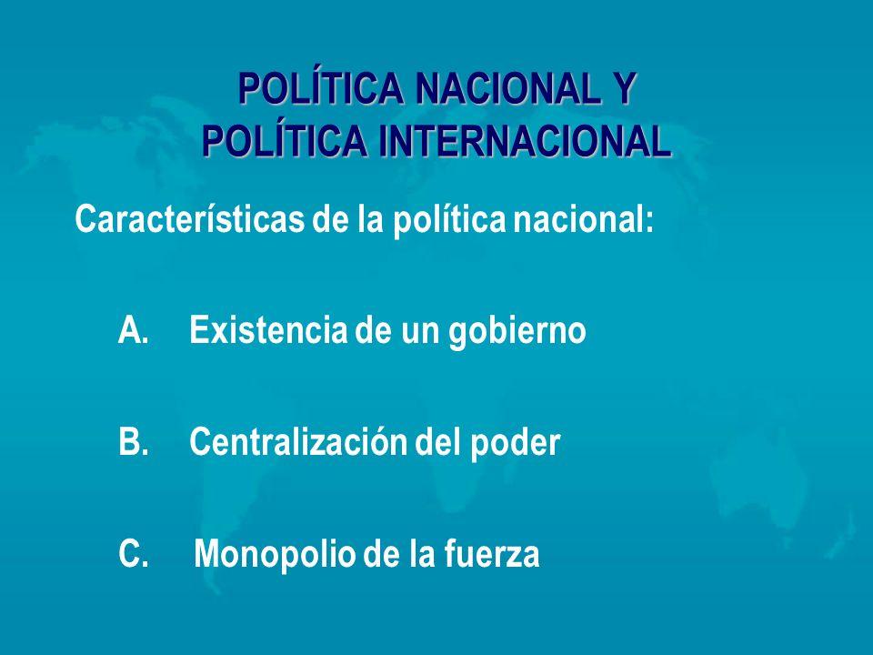 POLÍTICA NACIONAL Y POLÍTICA INTERNACIONAL Características de la política nacional: A. Existencia de un gobierno B. Centralización del poder C. Monopo