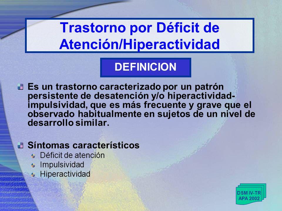 Trastorno por Déficit de Atención/Hiperactividad Es un trastorno caracterizado por un patrón persistente de desatención y/o hiperactividad- impulsividad, que es más frecuente y grave que el observado habitualmente en sujetos de un nivel de desarrollo similar.