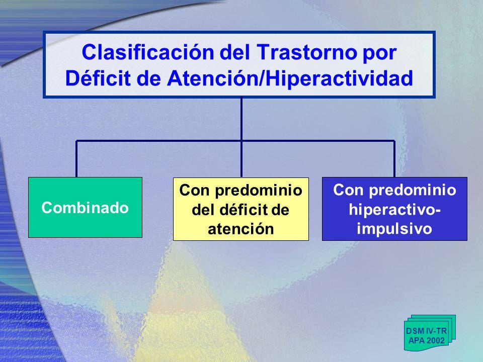 Clasificación del Trastorno por Déficit de Atención/Hiperactividad DSM IV-TR APA 2002 Con predominio hiperactivo- impulsivo Con predominio del déficit de atención Combinado