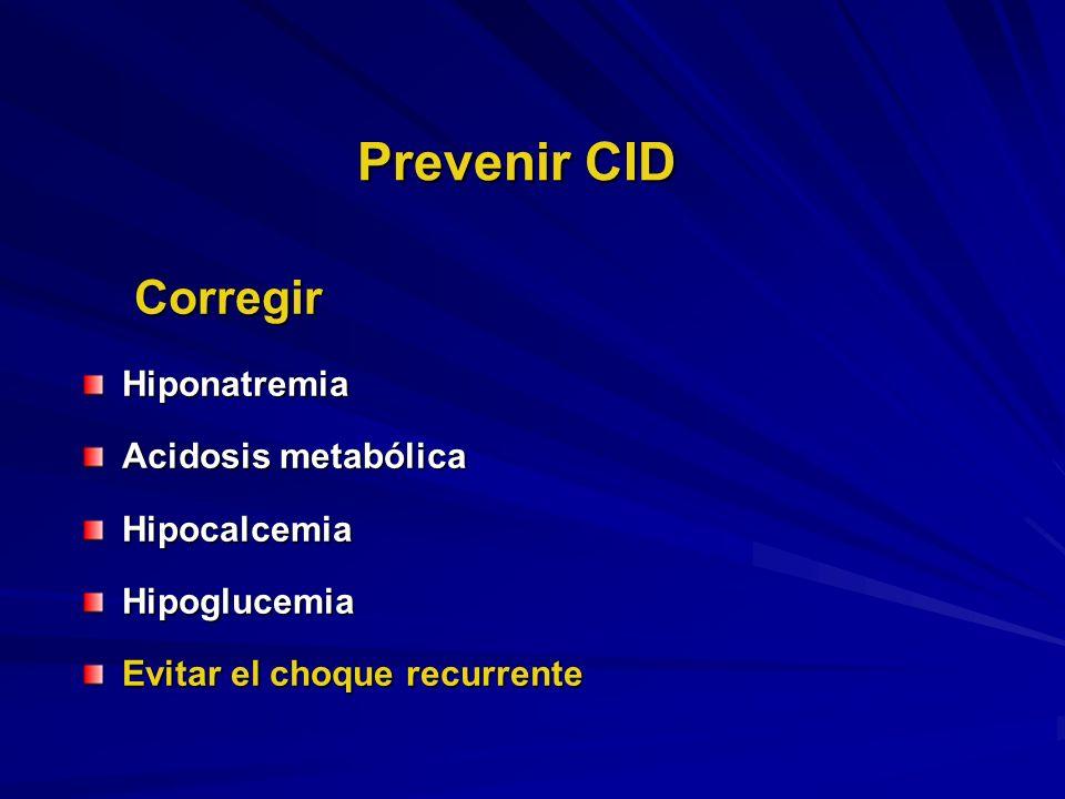 Prevenir CID Corregir CorregirHiponatremia Acidosis metabólica HipocalcemiaHipoglucemia Evitar el choque recurrente