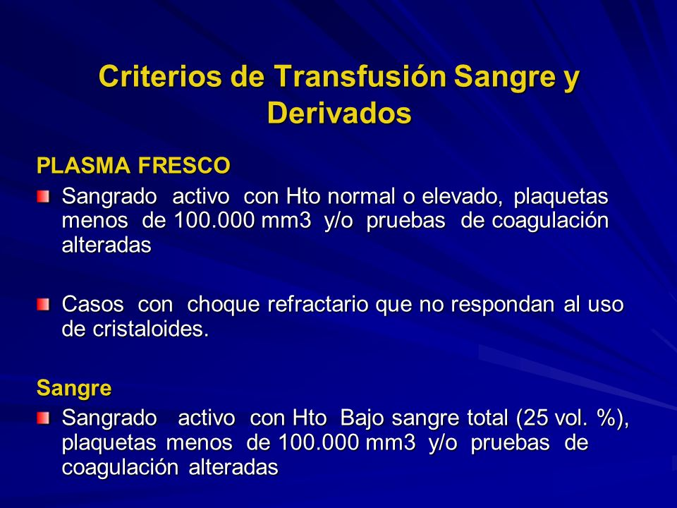 Criterios de Transfusión Sangre y Derivados PLASMA FRESCO Sangrado activo con Hto normal o elevado, plaquetas menos de 100.000 mm3 y/o pruebas de coag