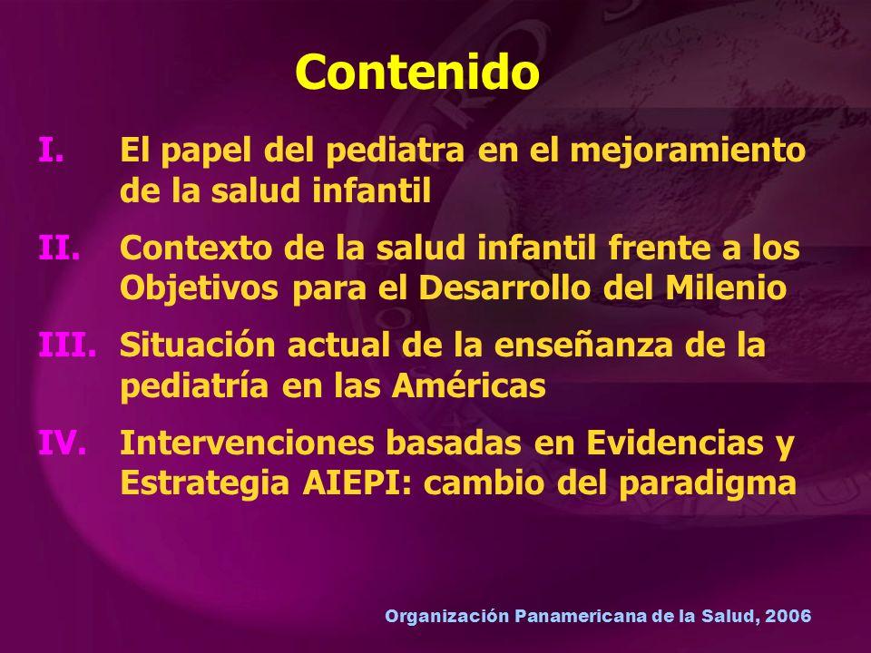 Organización Panamericana de la Salud, 2006 I.El papel del pediatra en el mejoramiento de la salud infantil II.Contexto de la salud infantil frente a los Objetivos para el Desarrollo del Milenio III.Situación actual de la enseñanza de la pediatría en las Américas IV.Intervenciones basadas en Evidencias y Estrategia AIEPI: cambio del paradigma Contenido