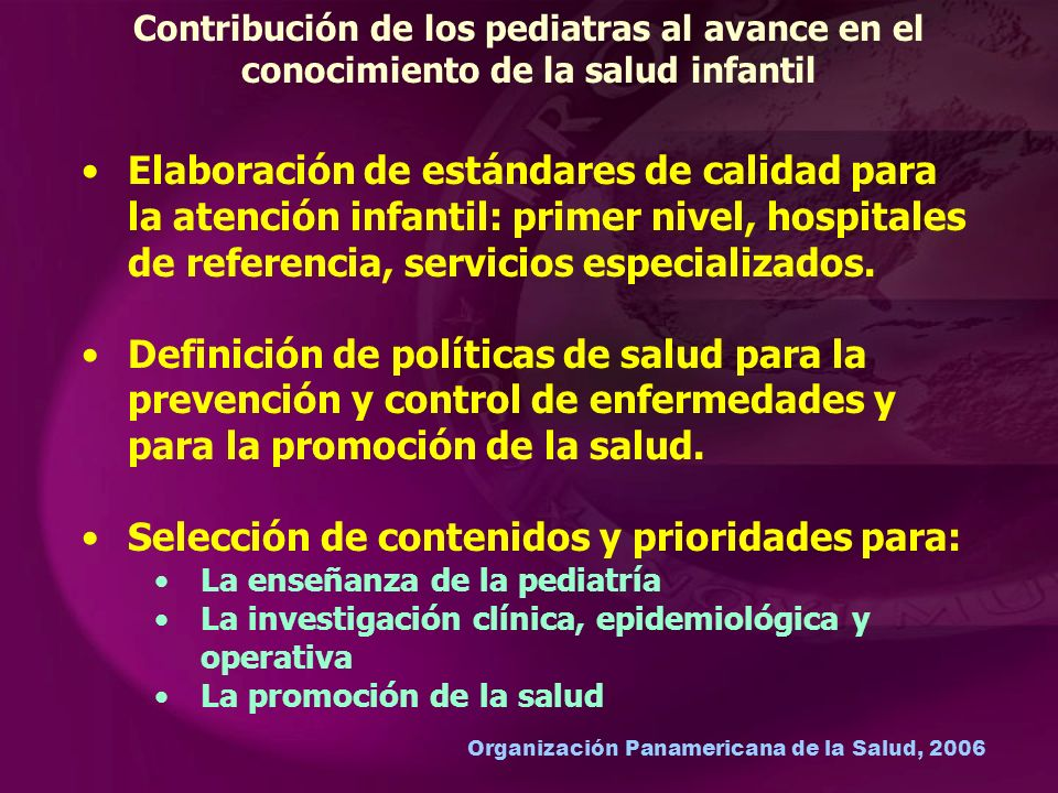 Organización Panamericana de la Salud, 2006 Contribución de los pediatras al avance en el conocimiento de la salud infantil Elaboración de estándares de calidad para la atención infantil: primer nivel, hospitales de referencia, servicios especializados.