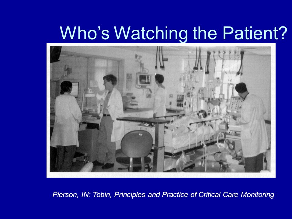 Whos Watching the Patient? Pierson, IN: Tobin, Principles and Practice of Critical Care Monitoring