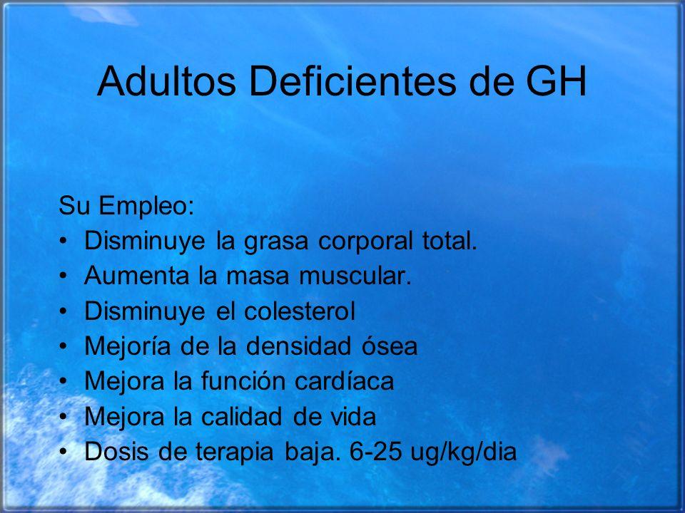 Adultos Deficientes de GH Su Empleo: Disminuye la grasa corporal total. Aumenta la masa muscular. Disminuye el colesterol Mejoría de la densidad ósea