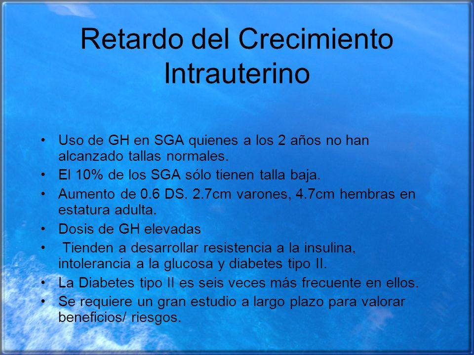 Retardo del Crecimiento Intrauterino Uso de GH en SGA quienes a los 2 años no han alcanzado tallas normales. El 10% de los SGA sólo tienen talla baja.