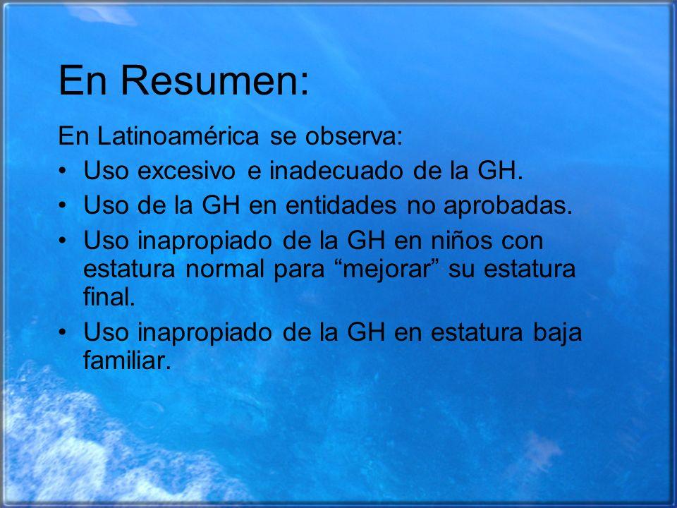 En Resumen: En Latinoamérica se observa: Uso excesivo e inadecuado de la GH. Uso de la GH en entidades no aprobadas. Uso inapropiado de la GH en niños