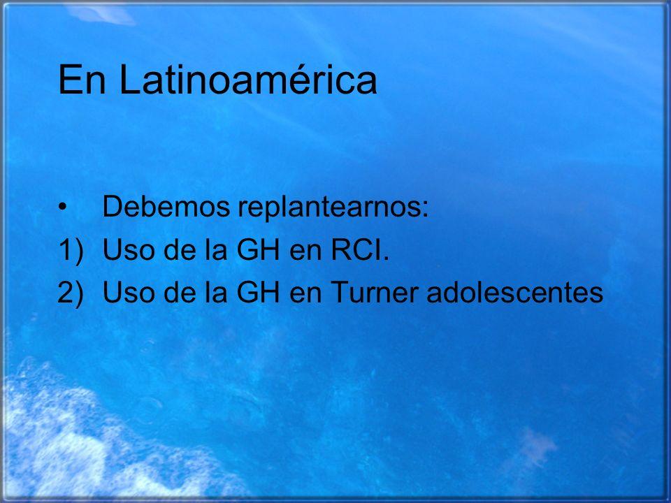 En Latinoamérica Debemos replantearnos: 1)Uso de la GH en RCI. 2)Uso de la GH en Turner adolescentes